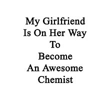 My Girlfriend Is On Her Way To Become An Awesome Chemist Photographic Print