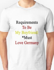 Requirements To Be My Boyfriend: *Must Love Germany Unisex T-Shirt