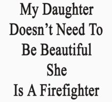 My Daughter Doesn't Need To Be Beautiful She Is A Firefighter  by supernova23
