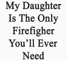 My Daughter Is The Only Firefighter You'll Ever Need  by supernova23