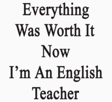 Everything Was Worth It Now I'm An English Teacher  by supernova23