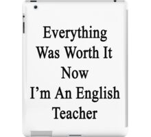 Everything Was Worth It Now I'm An English Teacher  iPad Case/Skin