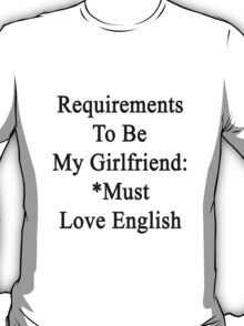 Requirements To Be My Girlfriend: *Must Love English  T-Shirt