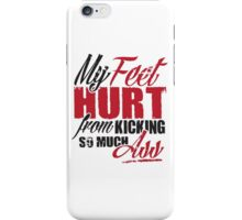 My feet hurt from kicking so much ass iPhone Case/Skin