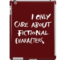 I only care about fictional characters iPad Case/Skin