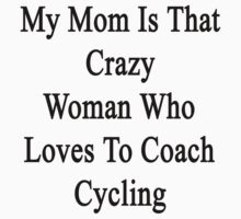 My Mom Is That Crazy Woman Who Loves To Coach Cycling  by supernova23