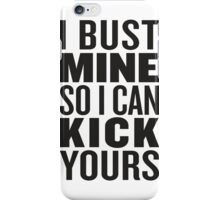 I Bust Mine So I Can Kick Yours iPhone Case/Skin