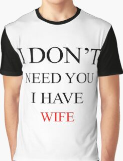 I don't need you, I have wife Graphic T-Shirt