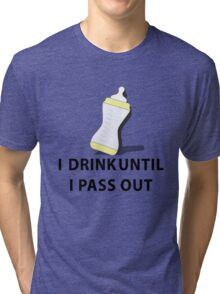 Baby, I drink Until I pass out Tri-blend T-Shirt