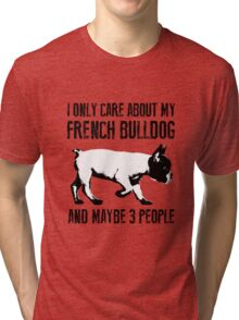 I only care about my French Bulldog and maybe 3 people Tri-blend T-Shirt