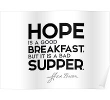 hope: good breakfast, bad supper - francis bacon Poster