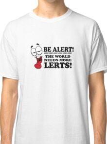 Be Alert The World Needs More Lerts! Classic T-Shirt