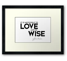 it is impossible to love and be wise - francis bacon Framed Print