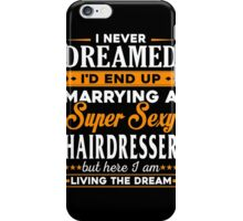 Hairdresser - I Never Dreamed I'd End Up Marrying A Super Sexy Hairdresser But Here I Am Living The Dream iPhone Case/Skin