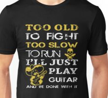 Guitar - Too Old Fight To Slow To Run I'll Just Play Guiatar And Be Done With It Unisex T-Shirt