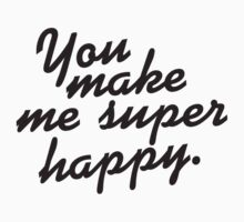 You make me super happy  by shirtshirtshirt