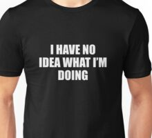 I Have No Idea What I'm Doing Unisex T-Shirt