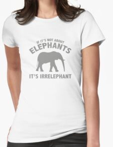If It's Not About Elephants. It's Irrelephant. Womens Fitted T-Shirt