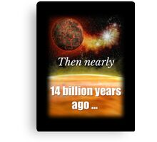 Big Bang Theory - Then nearly fourteen billion years ago expansion started. Wait... Canvas Print