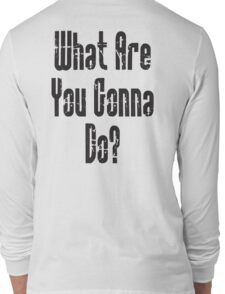 QUESTION; WHAT? What Are You Gonna Do? Long Sleeve T-Shirt