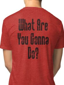 QUESTION; WHAT? What Are You Gonna Do? Tri-blend T-Shirt