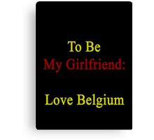 Requirements To Be My Girlfriend: *Must Love Belgium  Canvas Print