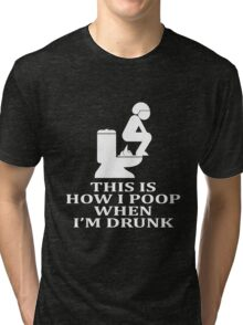 THIS IS HOW I POOP WHEN I'M DRUNK Tri-blend T-Shirt