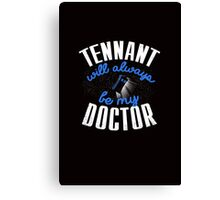 Tennant Will Always Be My Doctor. Doctor Who Canvas Print