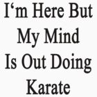 I'm Here But My Mind Is Out Doing Karate  by supernova23