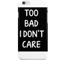 Too Bad I Don't Care iPhone Case/Skin