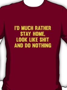 I'd Much Rather Stay Home, Look Like Shit And Do Nothing. T-Shirt