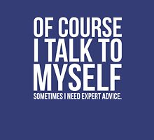 Of course I talk to myself need expert advice funny t-shirt Unisex T-Shirt