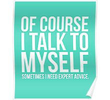 Of course I talk to myself need expert advice funny t-shirt Poster