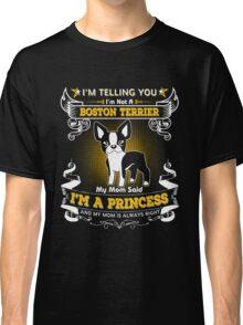 I'm Telling You I'm Not A Boston Terrier My Mom Said I'm A Princess Classic T-Shirt