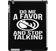 Do me a favor and stop talking sassy sarcastic funny t-shirt iPad Case/Skin