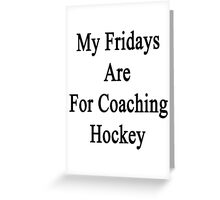 My Fridays Are For Coaching Hockey Greeting Card
