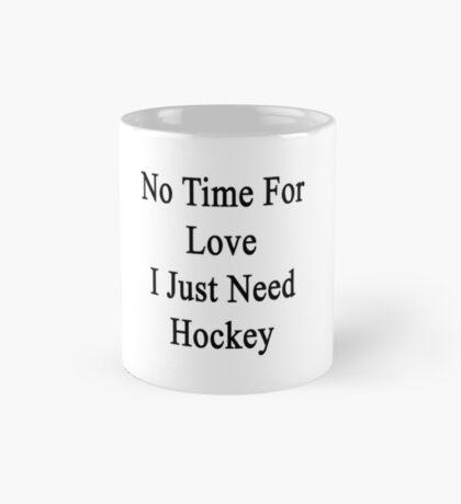 No Time For Love I Just Need Hockey  Mug