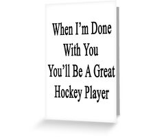 When I'm Done With You You'll Be A Great Hockey Player Greeting Card