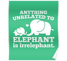 Anything unrelated to elephant is irrelephant funny t-shirt Poster