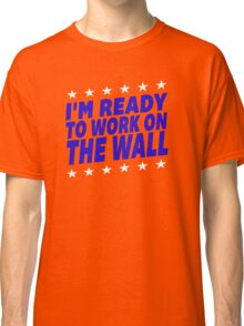 I'm Ready To Work On The Wall - Donald Trump #Trump2016 #DonaldTrump #TrumpForPresident Classic T-Shirt