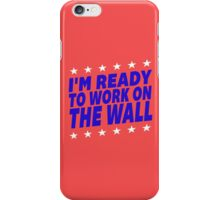 I'm Ready To Work On The Wall - Donald Trump #Trump2016 #DonaldTrump #TrumpForPresident iPhone Case/Skin