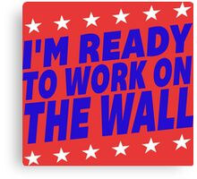 I'm Ready To Work On The Wall - Donald Trump #Trump2016 #DonaldTrump #TrumpForPresident Canvas Print