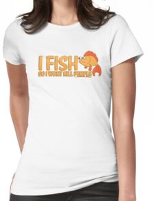 I FISH So I wont kill people Womens Fitted T-Shirt