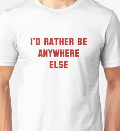 I'd Rather Be Anywhere Else Unisex T-Shirt