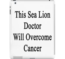 This Sea Lion Doctor Will Overcome Cancer  iPad Case/Skin