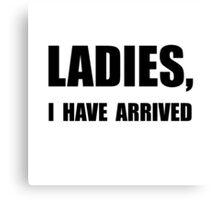 Ladies I Have Arrived Canvas Print