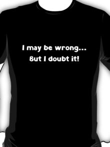 I May Be Wrong ... But I Doubt It! T-Shirt