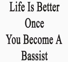 Life Is Better Once You Become A Bassist  by supernova23