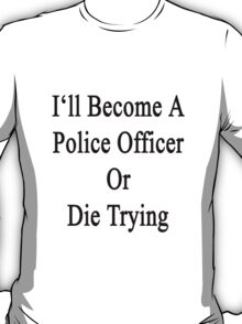 I'll Become A Police Officer Or Die Tryin T-Shirt