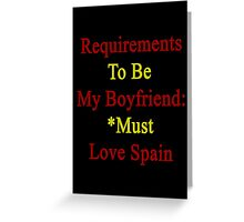 Requirements To Be My Boyfriend: *Must Love Spain  Greeting Card